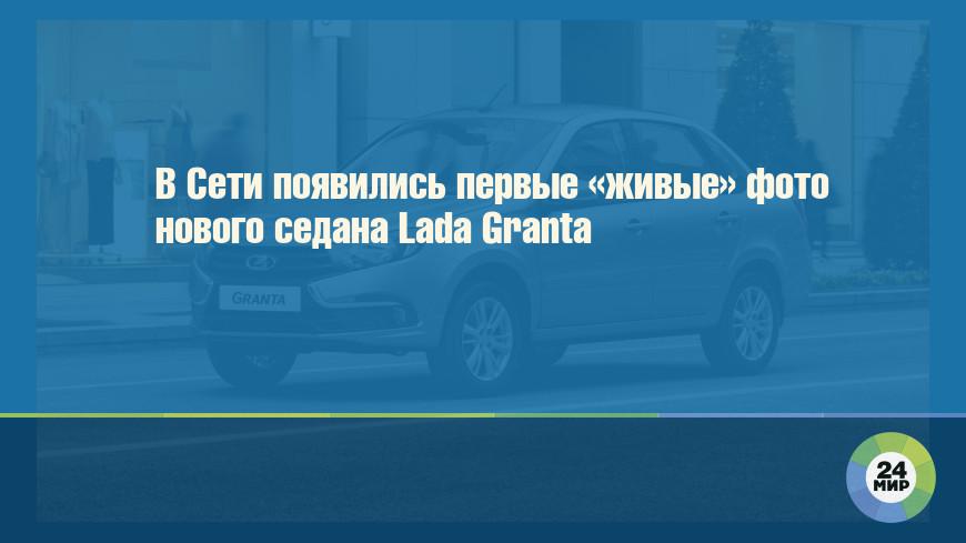 В Сети появились первые «живые» фото нового седана Lada Granta