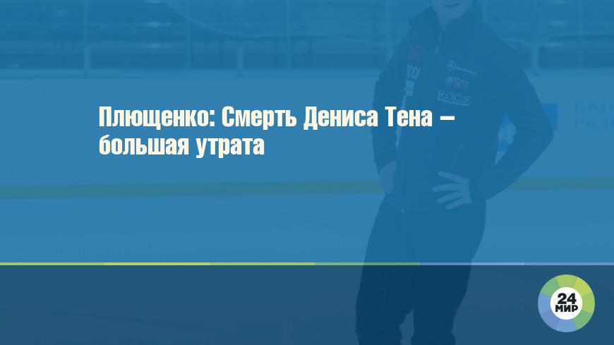 Плющенко: Смерть Дениса Тена – большая утрата