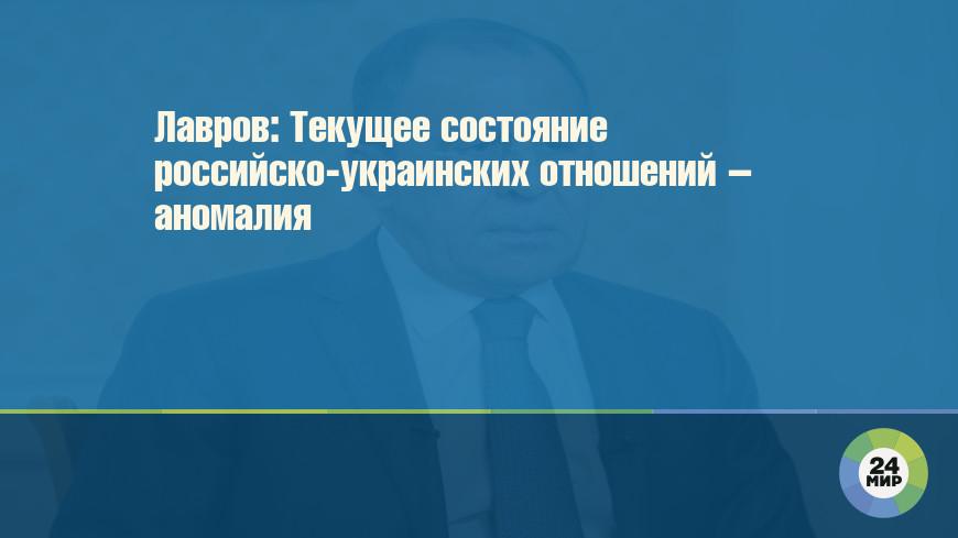 Лавров: Текущее состояние российско-украинских отношений – аномалия