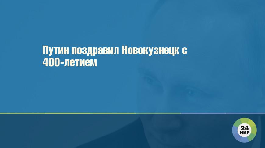 Путин поздравил Новокузнецк с 400-летием