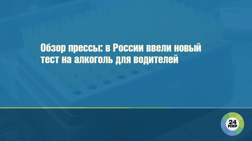 Обзор прессы: в России ввели новый тест на алкоголь для водителей