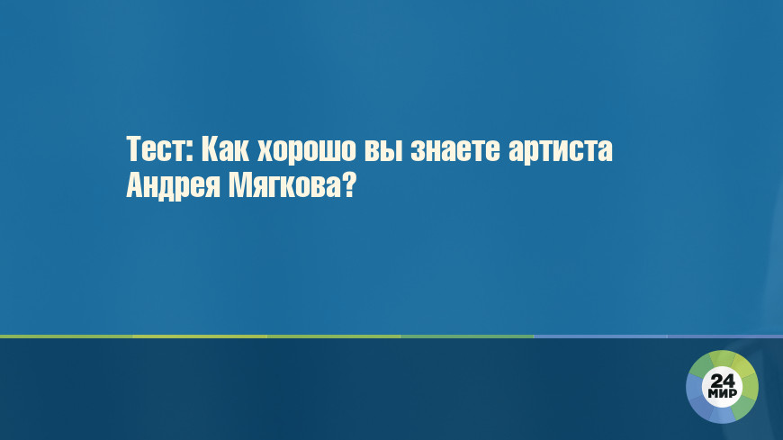 Тест: Как хорошо вы знаете артиста Андрея Мягкова?