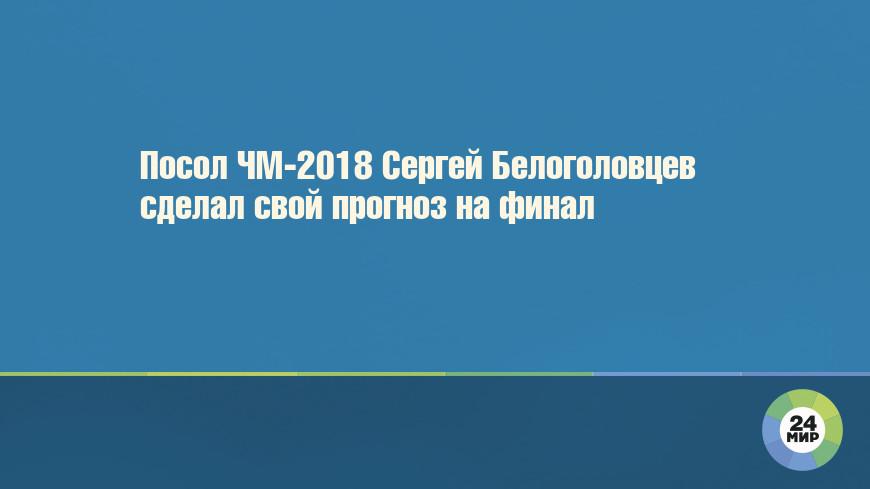 Посол ЧМ-2018 Сергей Белоголовцев сделал свой прогноз на финал