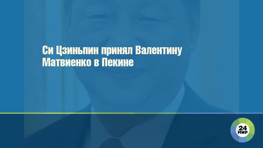 Си Цзиньпин принял Валентину Матвиенко в Пекине
