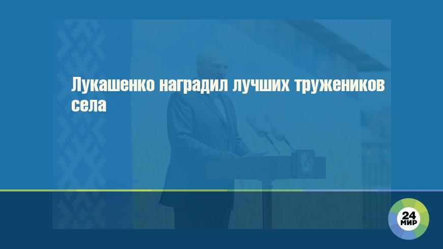 Лукашенко наградил лучших тружеников села