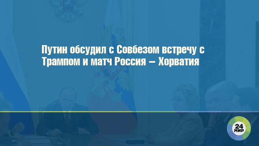 Путин обсудил с Совбезом встречу с Трампом и матч Россия – Хорватия