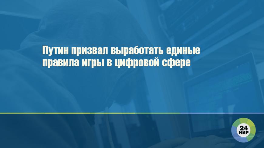 Путин призвал выработать единые правила игры в цифровой сфере