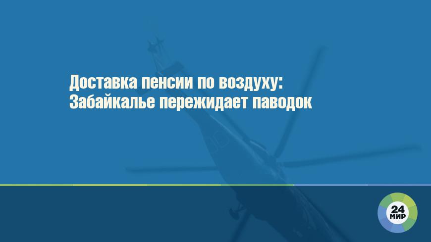 В села Забайкалья пенсии и пособия доставят на вертолете