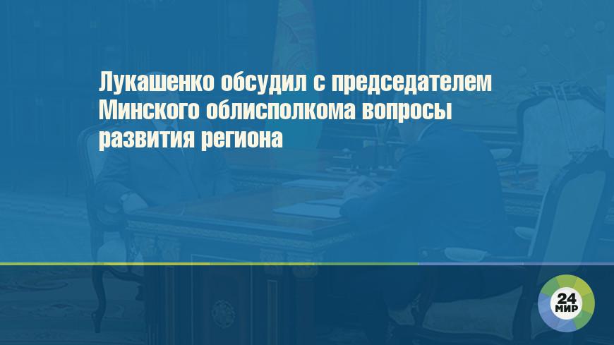 Лукашенко обсудил с председателем Минского облисполкома вопросы развития региона