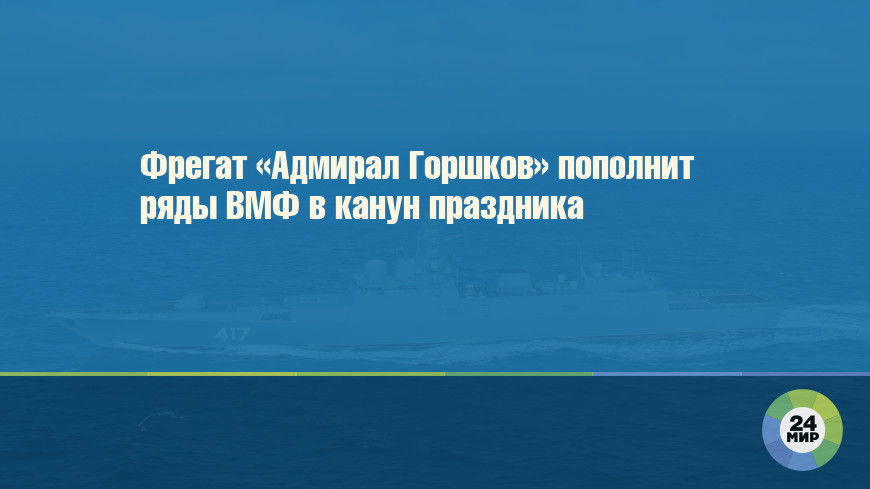 Фрегат «Адмирал Горшков» пополнит ряды ВМФ в канун праздника