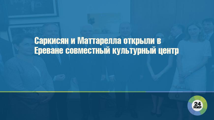 Саркисян и Маттарелла открыли в Ереване совместный культурный центр