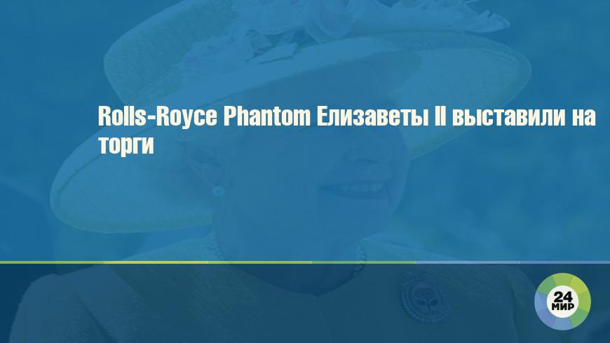Rolls-Royce Phantom Елизаветы II выставили на торги