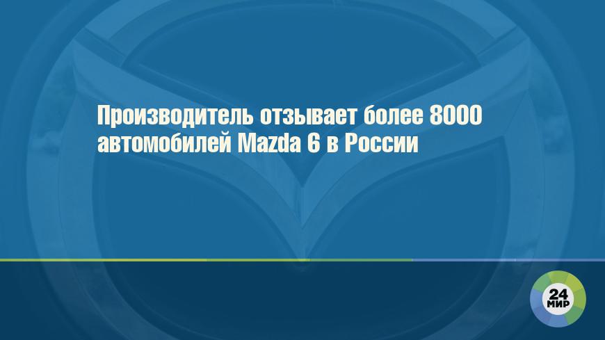 Производитель отзывает более 8000 автомобилей Mazda 6 в России