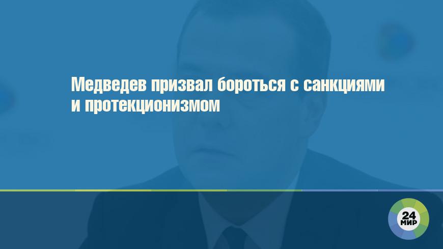 Медведев призвал бороться с санкциями и протекционизмом