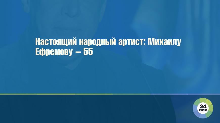 Настоящий народный артист: Михаилу Ефремову – 55