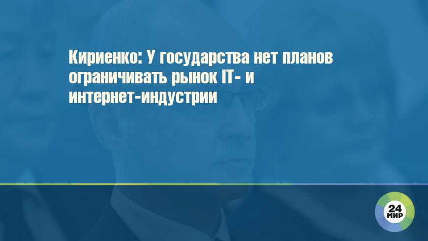Кириенко: У государства нет планов ограничивать рынок IT- и интернет-индустрии