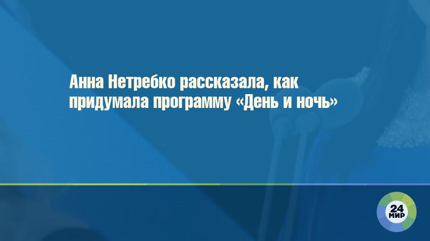 Анна Нетребко рассказала, как придумала программу «День и ночь»