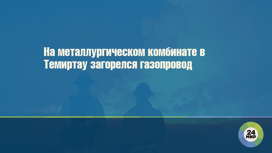 На металлургическом комбинате в Темиртау загорелся газопровод