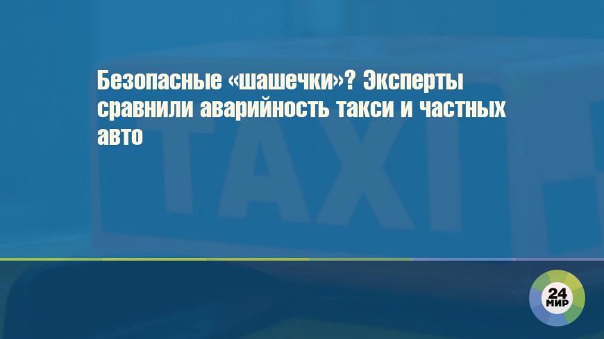 Безопасные «шашечки»? Эксперты сравнили аварийность такси и частных авто