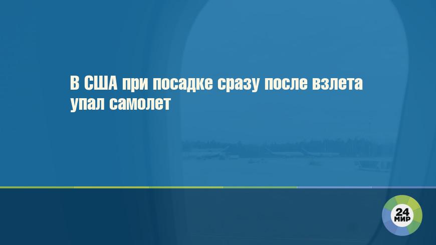 В США при посадке сразу после взлета упал самолет