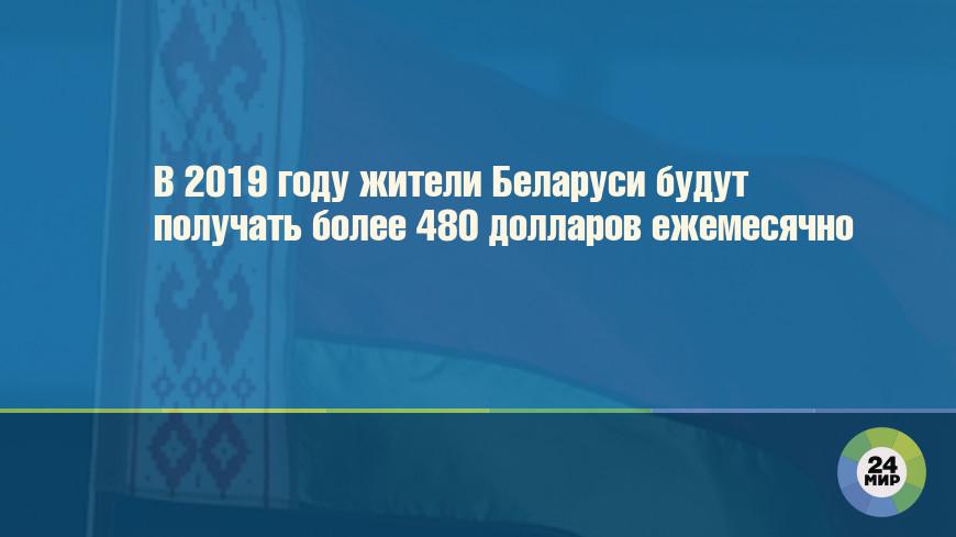 В 2019 году жители Беларуси будут получать более 480 долларов ежемесячно