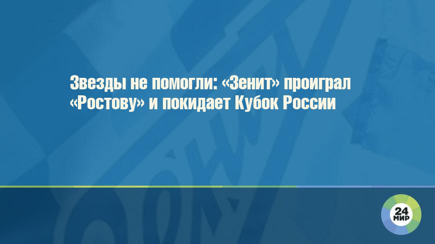 Звезды не помогли: «Зенит» проиграл «Ростову» и покидает Кубок России