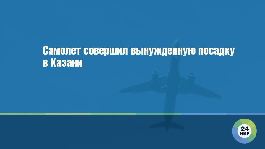 Самолет совершил вынужденную посадку в Казани