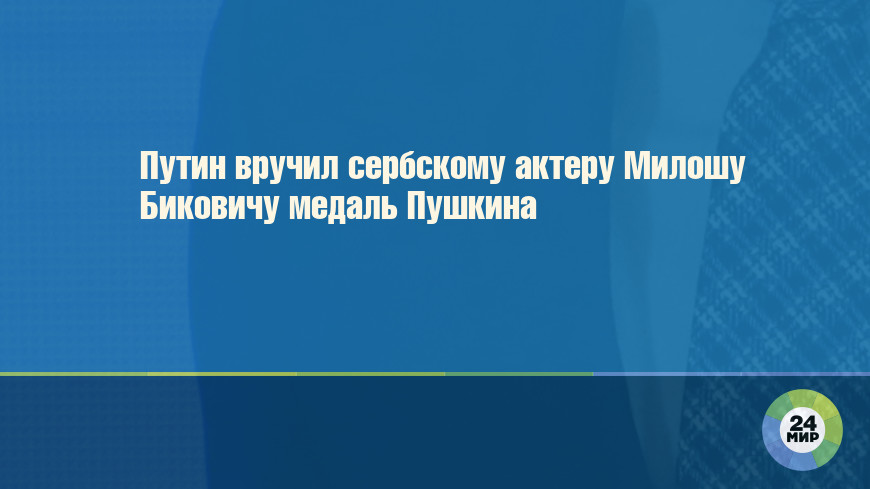 Путин вручил сербскому актеру Милошу Биковичу медаль Пушкина
