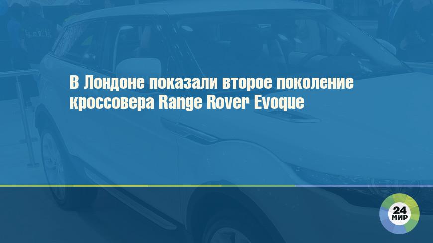 В Лондоне показали второе поколение кроссовера Range Rover Evoque