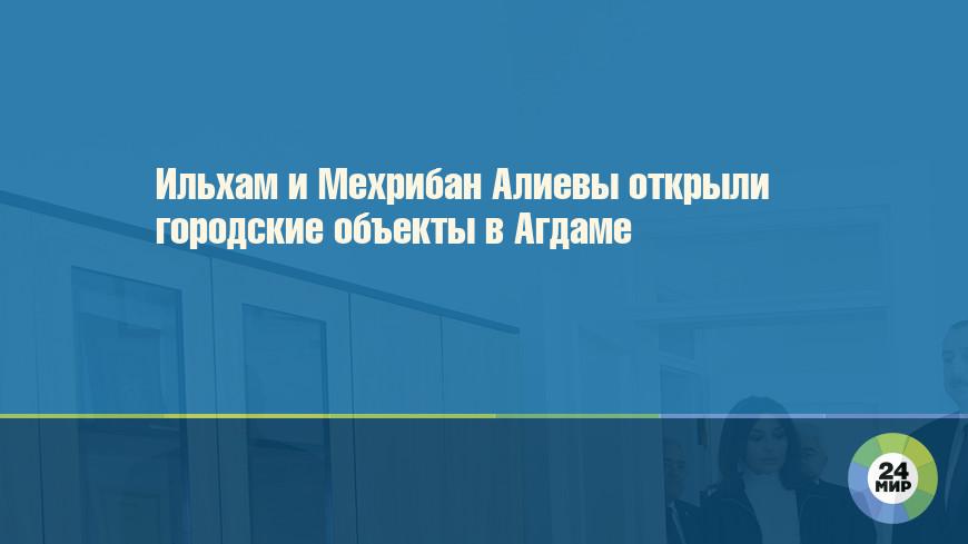Ильхам и Мехрибан Алиевы открыли городские объекты в Агдаме