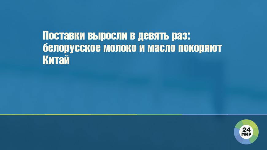 Поставки выросли в девять раз: белорусское молоко и масло покоряют Китай