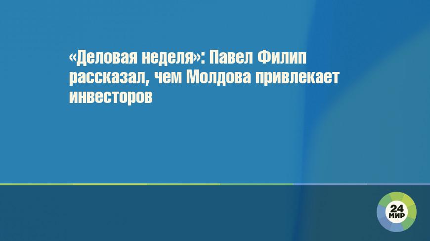 «Деловая неделя»: Павел Филип рассказал, чем Молдова привлекает инвесторов