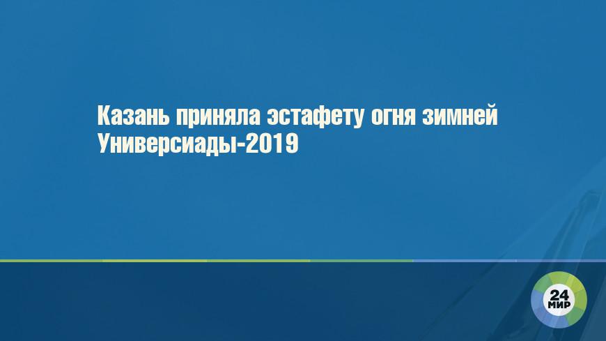Казань приняла эстафету огня зимней Универсиады-2019