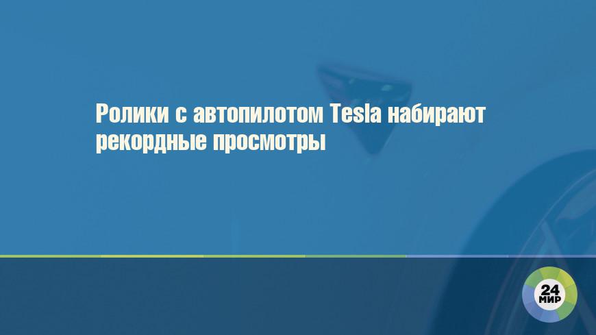 Ролики с автопилотом Tesla набирают рекордные просмотры