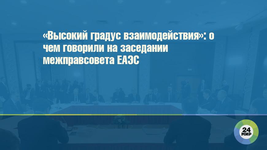 «Высокий градус взаимодействия»: о чем говорили на заседании межправсовета ЕАЭС