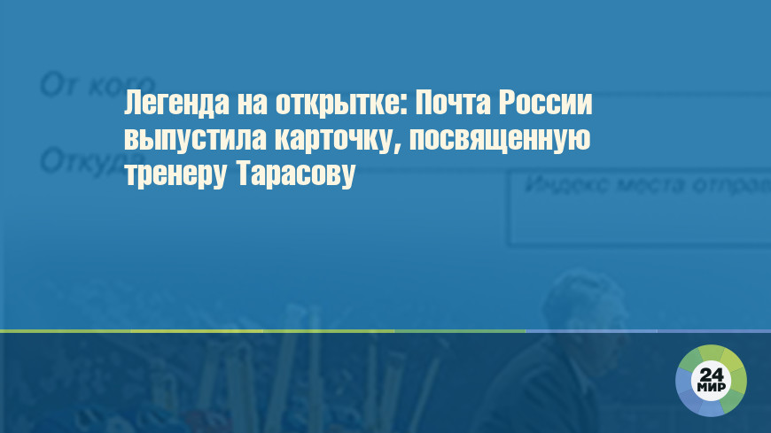 Легенда на открытке: Почта России выпустила карточку, посвященную тренеру Тарасову