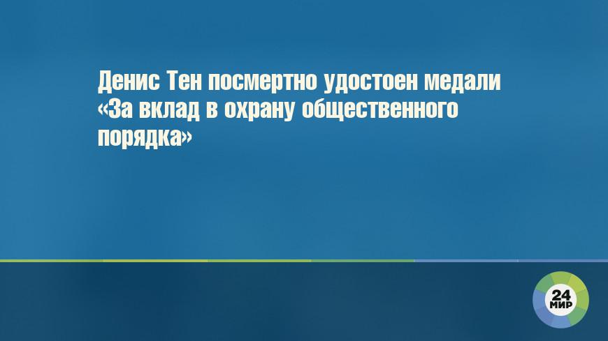 Денис Тен посмертно удостоен медали «За вклад в охрану общественного порядка»