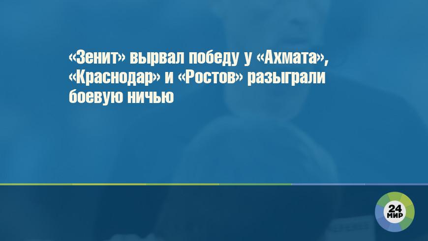 «Зенит» вырвал победу у «Ахмата», «Краснодар» и «Ростов» разыграли боевую ничью