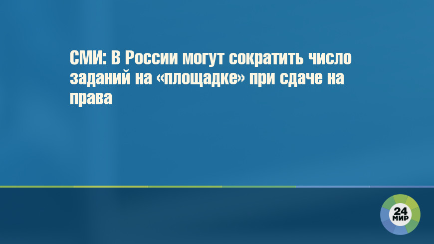 СМИ: В России могут сократить число заданий на «площадке» при сдаче на права