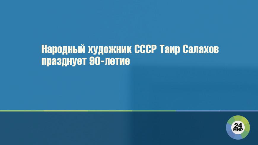 Народный художник СССР Таир Салахов празднует 90-летие