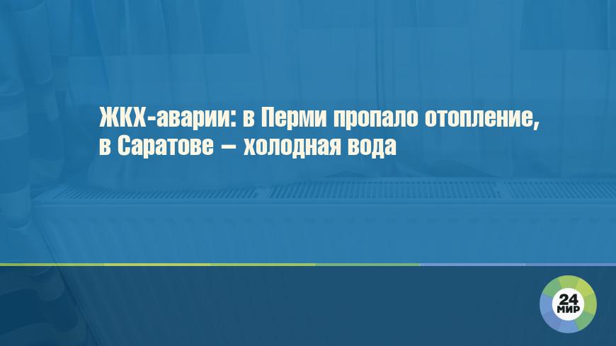 ЖКХ-аварии: в Перми пропало отопление, в Саратове – холодная вода