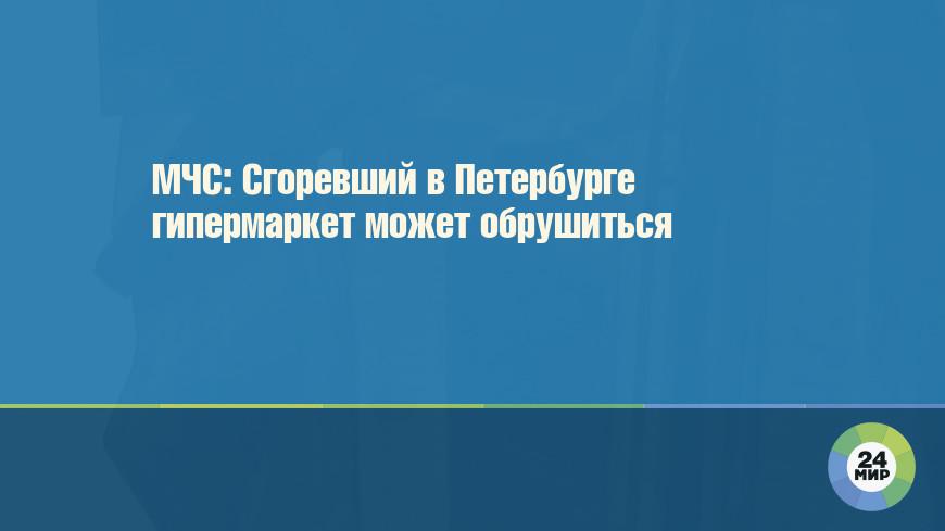 МЧС: Сгоревший в Петербурге гипермаркет может обрушиться