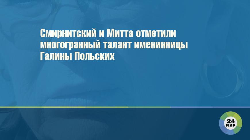 Смирнитский и Митта отметили многогранный талант именинницы Галины Польских