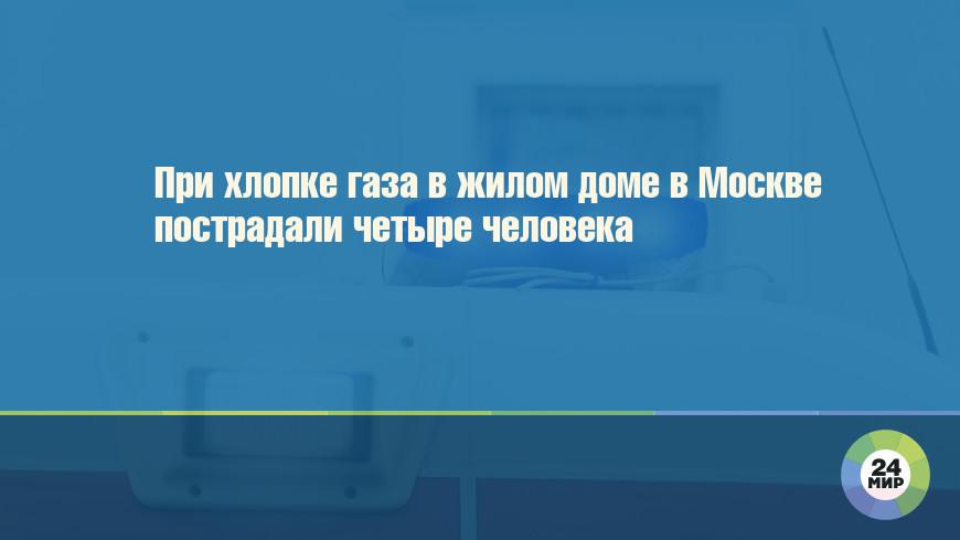 При хлопке газа в жилом доме в Москве пострадали четыре человека