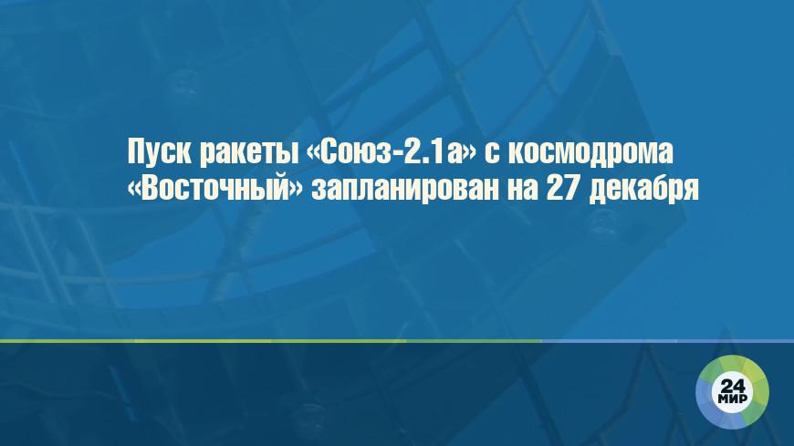 Пуск ракеты «Союз-2.1а» с космодрома «Восточный» запланирован на 27 декабря