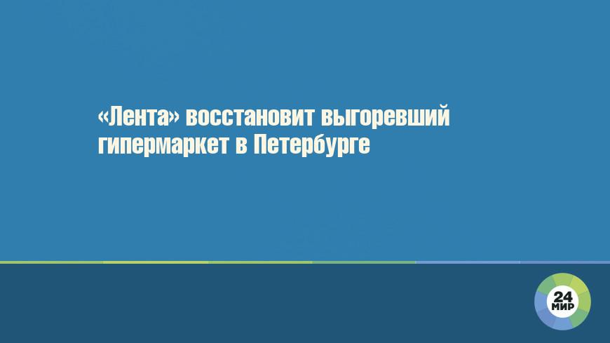 «Лента» восстановит выгоревший гипермаркет в Петербурге