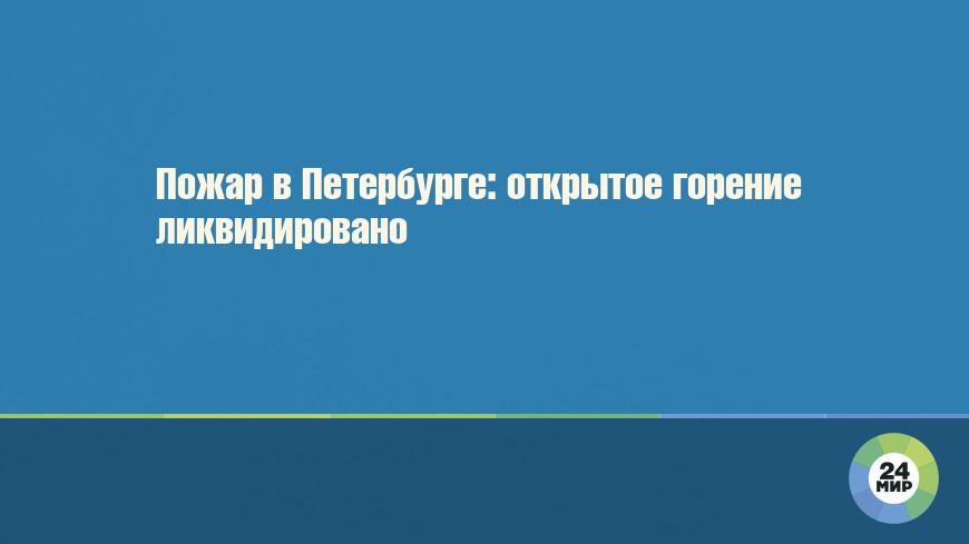 Пожар в Петербурге: открытое горение ликвидировано