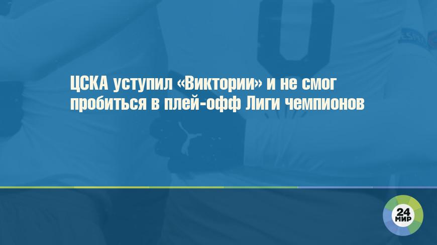 ЦСКА уступил «Виктории» и не смог пробиться в плей-офф Лиги чемпионов