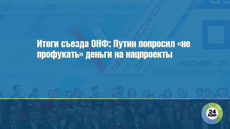 Итоги съезда ОНФ: Путин попросил «не профукать» деньги на нацпроекты