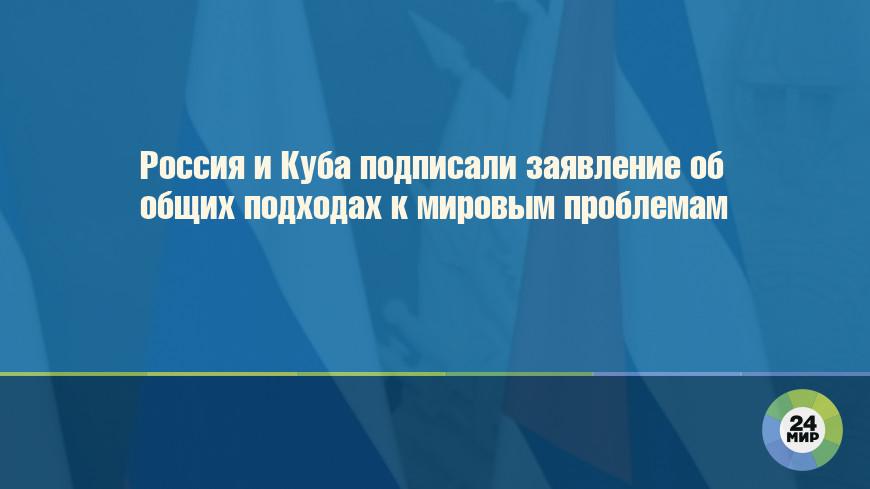 Россия и Куба подписали заявление об общих подходах к мировым проблемам